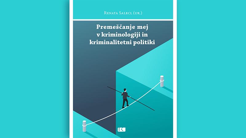 """Nova monografija: """"Premeščenje mej v kriminologiji in kriminalitetni politiki"""""""